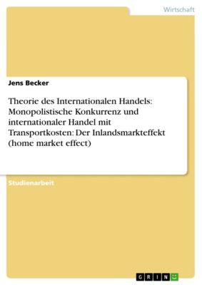 Theorie des Internationalen Handels: Monopolistische Konkurrenz und internationaler Handel mit Transportkosten: Der Inlandsmarkteffekt (home market effect), Jens Becker