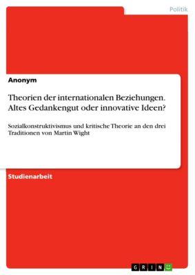 Theorien der internationalen Beziehungen. Altes Gedankengut oder innovative Ideen?