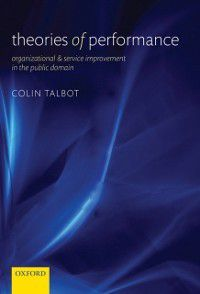 Theories of Performance: Organizational and Service Improvement in the Public Domain, Colin Talbot