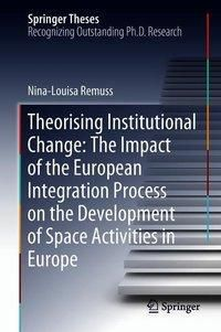 Theorising Institutional Change: The Impact of the European Integration Process on the Development of Space Activities i, Nina-Louisa Remuss