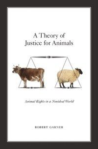 Theory of Justice for Animals: Animal Rights in a Nonideal World, Robert Garner
