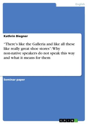 """There's like the Galleria and like all these like really great shoe stores"": Why non-native speakers do not speak this way and what it means for them, Kathrin Biegner"