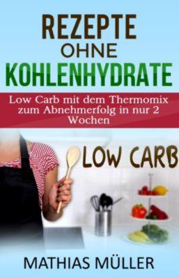 Thermomix Rezepte ohne Kohlenhydrate - 100 Low Carb Rezepte mit dem Thermomix zum Abnehmerfolg in nur 2 Wochen, Mathias Müller
