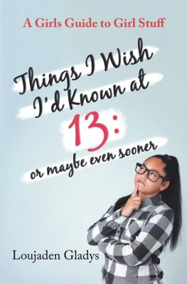 Things I Wish I'D Known at 13: or Maybe Even Sooner, Loujaden Gladys