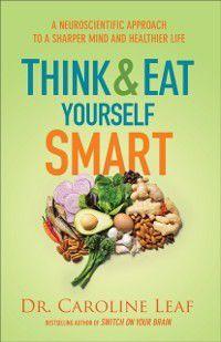 Think and Eat Yourself Smart, Dr. Caroline Leaf