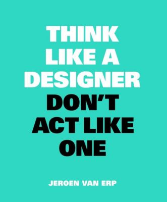 Think Like A Designer, Don't Act Like One, Jeroen Van Erp