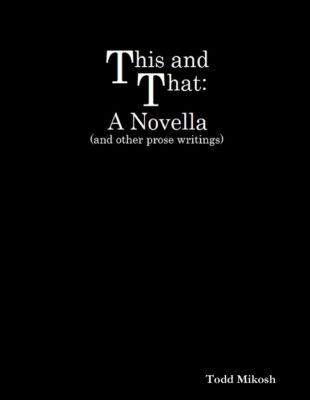 This and That : A Novella (and Other Prose Writings), Todd Mikosh