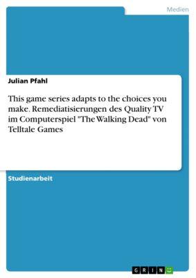 This game series adapts to the choices you make. Remediatisierungen des Quality TV im Computerspiel The Walking Dead von Telltale Games, Julian Pfahl