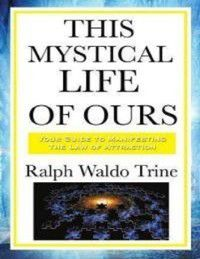 This Mystical Life of Ours, Ralph Waldo Trine
