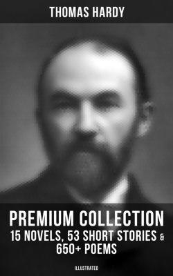 THOMAS HARDY Premium Collection: 15 Novels, 53 Short Stories & 650+ Poems (Illustrated), Thomas Hardy