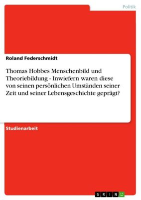 Thomas Hobbes Menschenbild und Theoriebildung - Inwiefern waren diese von seinen persönlichen Umständen seiner Zeit und seiner Lebensgeschichte geprägt?, Roland Federschmidt