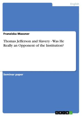 Thomas Jefferson and Slavery - Was He Really an Opponent of the Institution?, Franziska Massner
