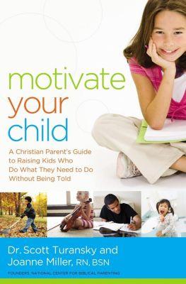 Thomas Nelson: Motivate Your Child, Scott Turansky, Joanne Miller Rn