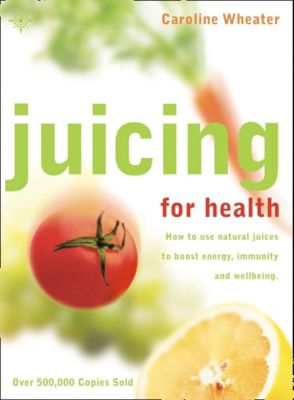 Thorsons: Juicing for Health: How to use natural juices to boost energy, immunity and wellbeing, Caroline Wheater