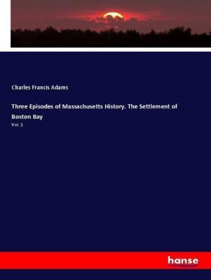 Three Episodes of Massachusetts History. The Settlement of Boston Bay, Charles Francis Adams