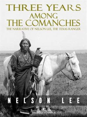 Three Years Among the Comanches: The Narrative of Nelson Lee, Texas Ranger, Nelson Lee