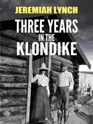Three Years in the Klondike (Illustrated), Jeremiah Lynch