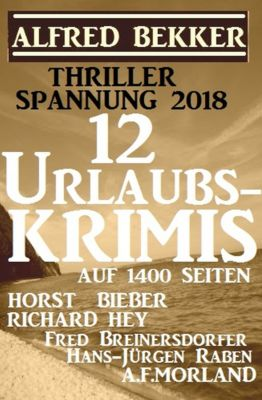 Thriller Spannung 2018: 12 Urlaubs-Krimis auf 1400 Seiten, Alfred Bekker, Fred Breinersdorfer, Richard Hey, A. F. Morland, Horst Bieber, Hans-Jürgen Raben