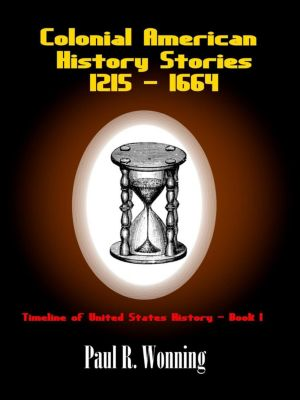 Timeline of United States History: Colonial American History Stories - 1215 - 1664 (Timeline of United States History, #1), Paul R. Wonning