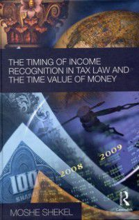Timing of Income Recognition in Tax Law and the Time Value of Money, Moshe Shekel