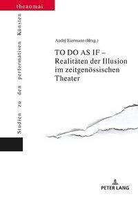TO DO AS IF - Realitäten der Illusion im zeitgenössischen Theater, André Eiermann