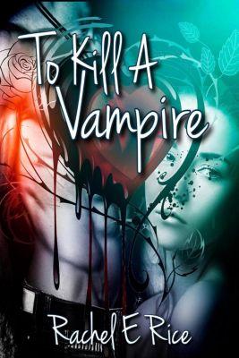 To kill a vampire: To Kill a Vampire, Rachel E Rice