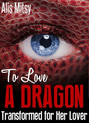 To Love a Dragon: Transformed for Her Lover, Alis Mitsy