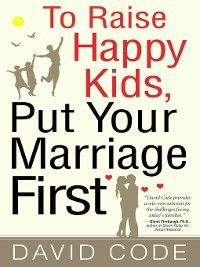 To Raise Happy Kids, Put Your Marriage First, David Code