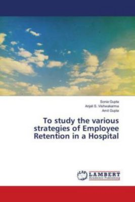 To study the various strategies of Employee Retention in a Hospital, Sonia Gupta, Anjali S. Vishwakarma, Anjali S. Vishwakarma, Amit Gupta