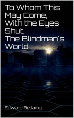 To Whom This May Come, With the Eyes Shut, The Blindman's World, Edward Bellamy