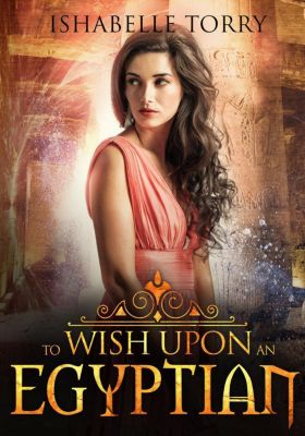 To Wish Upon an Ancient: To Wish Upon an Egyptian (To Wish Upon an Ancient, #2), Ishabelle Torry