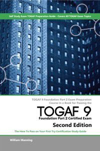 TOGAF 9 Foundation part 2 Exam Preparation Course in a Book for Passing the TOGAF 9 Foundation part 2 Certified Exam - The How To Pass on Your First Try Certification Study Guide - Second Edition, William Maning