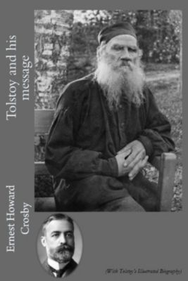 Tolstoy and his Message (With Tolstoy's Illustrated Biography), Ernest Howard Crosby