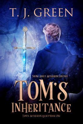 Tom's Arthurian Legacy: Tom's Inheritance: YA Arthurian Fantasy (Tom's Arthurian Legacy, #1), TJ Green
