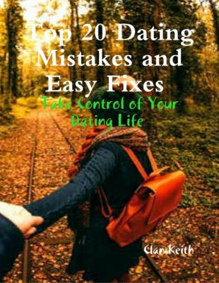 Top 20 Dating Mistakes and Easy Fixes: Take Control of Your Dating Life, Clan Keith
