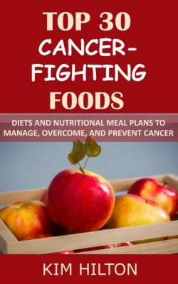 Top 30 Cancer-Fighting Foods: Diets and Nutritional Meal Plans to Manage, Overcome, and Prevent Cancer, Kim Hilton