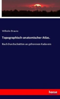 Topographisch-anatomischer Atlas. - Wilhelm Braune |