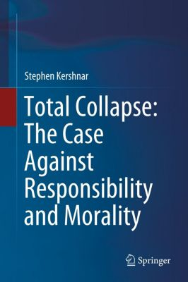Total Collapse: The Case Against Responsibility and Morality, Stephen Kershnar