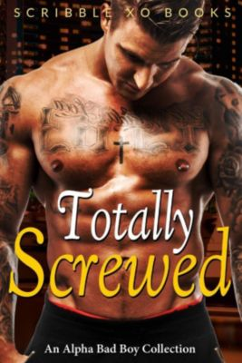 TOTALLY SCREWED: An Alpha Bad Boy Romance Collection (Marine, MMA, BWWM), Scribble XO Books