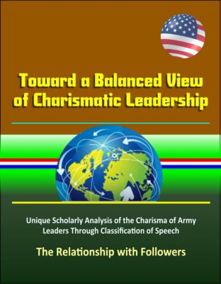 Toward a Balanced View of Charismatic Leadership: Unique Scholarly Analysis of the Charisma of Army Leaders Through Classification of Speech, The Relationship with Followers
