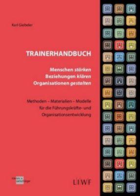 Trainerhandbuch - Menschen stärken, Beziehungen klären, Organisationen gestalten - Karl Giebeler  