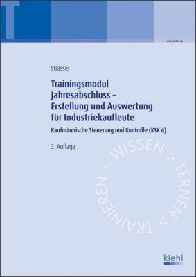 Trainingsmodule für Industriekaufleute, Kaufmännische Steuerung und Kontrolle: .6 Jahresabschluss - Erstellung und Auswertung, Alexander Strasser