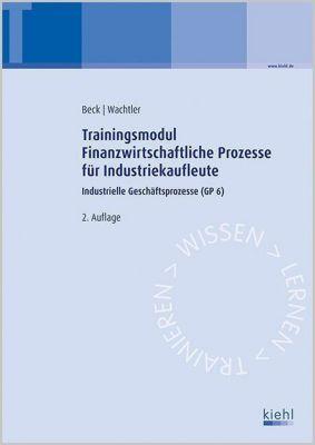Trainingsmodule für Industriekaufleute, Industrielle Geschäftsprozesse: Bd.6 Trainingsmodul Finanzwirtschaftliche Prozesse für Industriekaufleute, Karsten Beck, Michael Wachtler