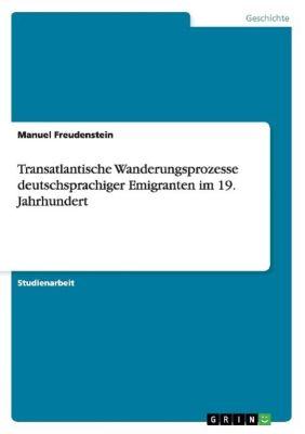Transatlantische Wanderungsprozesse deutschsprachiger Emigranten im 19. Jahrhundert, Manuel Freudenstein