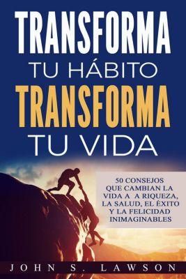 Transforma tu hábito, transforma tu vida: 50 consejos que cambian la vida a la riqueza, la salud, el éxito y la felicidad inimaginables (Libro en Español / Spanish Book Version), John S. Lawson
