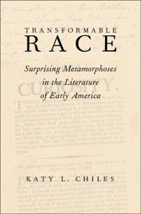 Transformable Race: Surprising Metamorphoses in the Literature of Early America, Katy L. Chiles