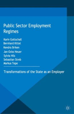 Transformations of the State: Public Sector Employment Regimes, Karin Gottschall, Bernhard Kittel, Kendra Briken, Sylvia Hils, Jan-Ocko Heuer, Markus Tepe, Sebastian Streb