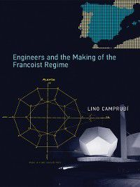 Transformations: Studies in the History of Science and Technology: Engineers and the Making of the Francoist Regime, Lino Camprubí