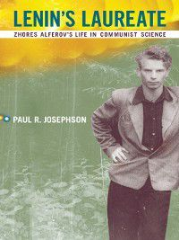 Transformations: Studies in the History of Science and Technology: Lenin's Laureate, Paul R. Josephson
