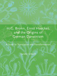 Transformations: Studies in the History of Science and Technology: H.G. Bronn, Ernst Haeckel, and the Origins of German Darwinism, Sander Gliboff